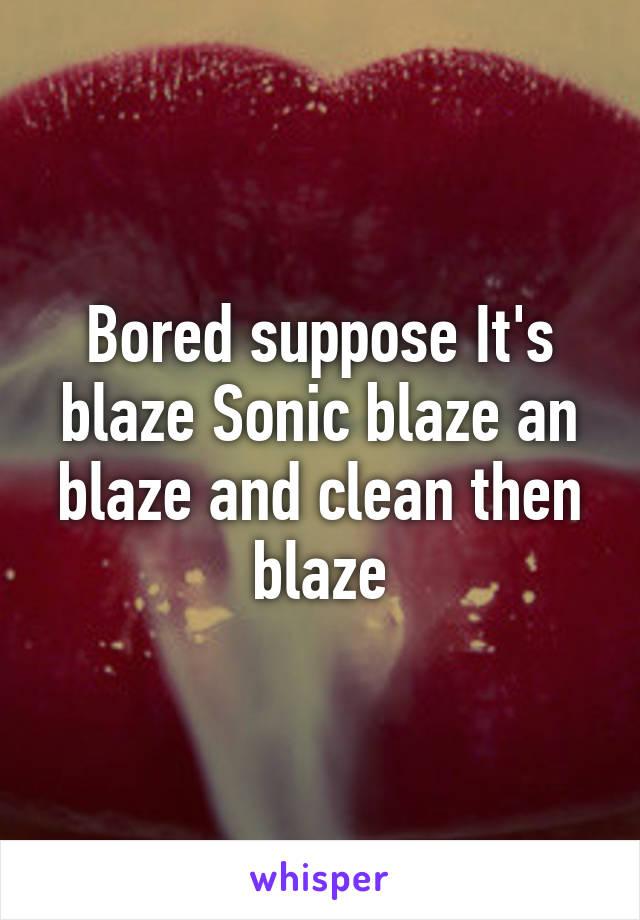 Bored suppose It's blaze Sonic blaze an blaze and clean then blaze