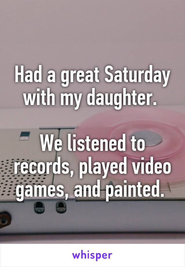 Had a great Saturday with my daughter.   We listened to records, played video games, and painted.