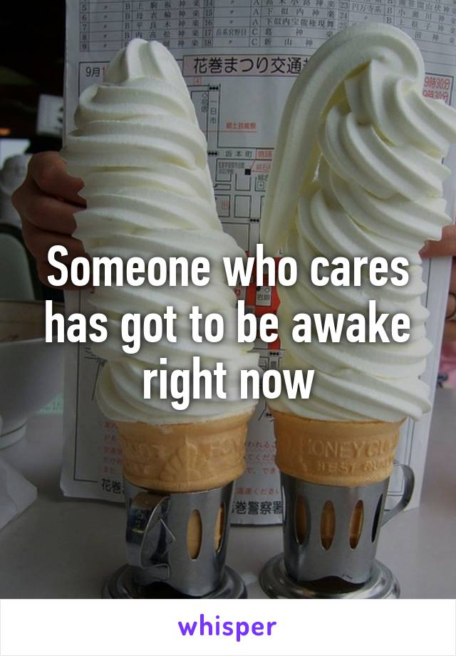 Someone who cares has got to be awake right now