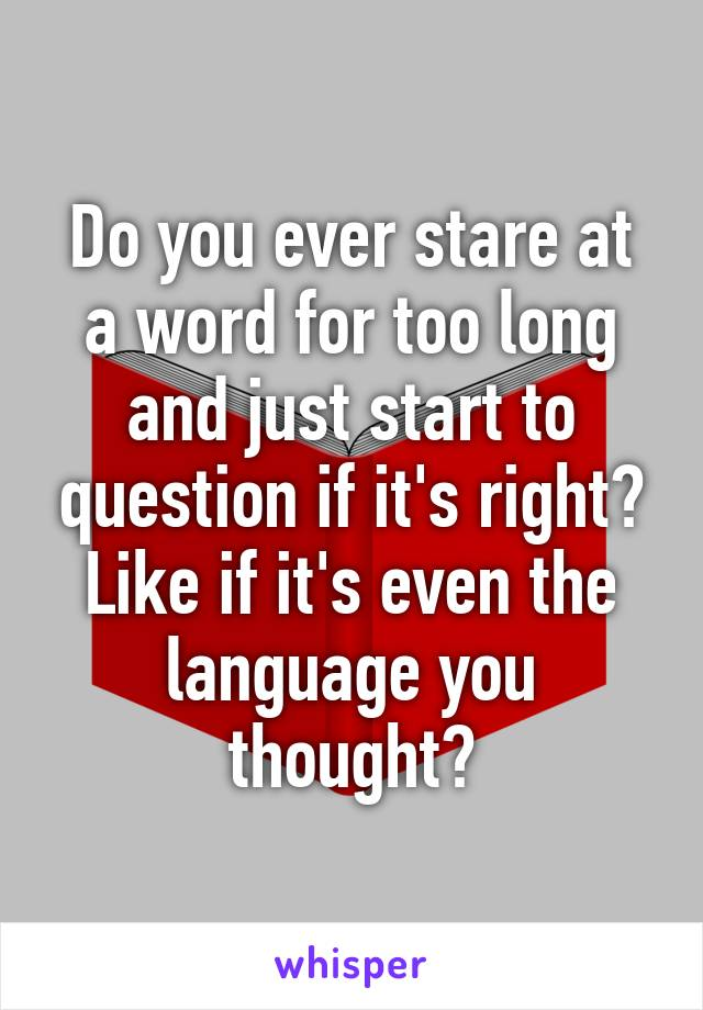 Do you ever stare at a word for too long and just start to question if it's right? Like if it's even the language you thought?