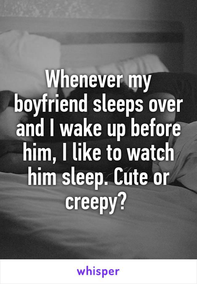 Whenever my boyfriend sleeps over and I wake up before him, I like to watch him sleep. Cute or creepy?