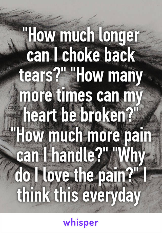 """""""How much longer can I choke back tears?"""" """"How many more times can my heart be broken?"""" """"How much more pain can I handle?"""" """"Why do I love the pain?"""" I think this everyday"""