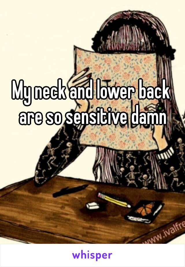 My neck and lower back are so sensitive damn
