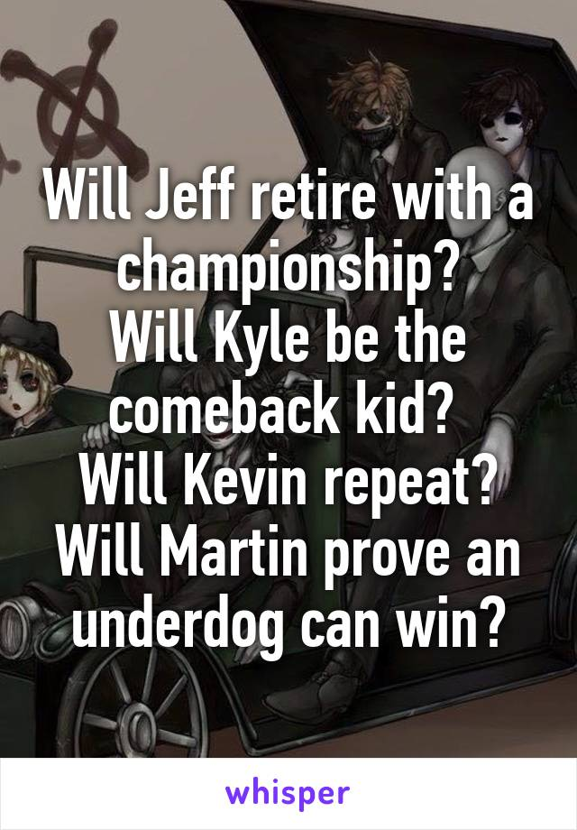 Will Jeff retire with a championship? Will Kyle be the comeback kid?  Will Kevin repeat? Will Martin prove an underdog can win?