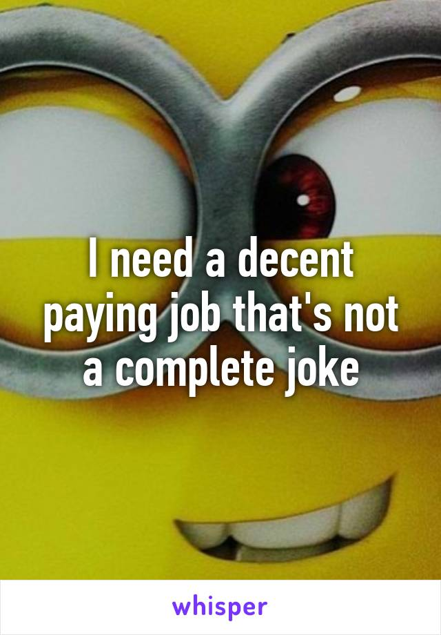 I need a decent paying job that's not a complete joke