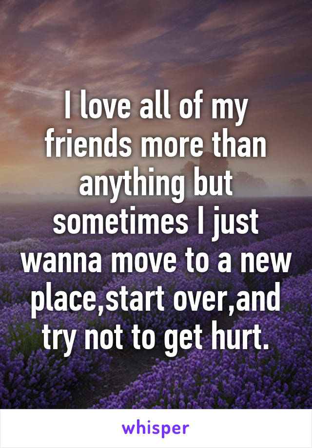 I love all of my friends more than anything but sometimes I just wanna move to a new place,start over,and try not to get hurt.