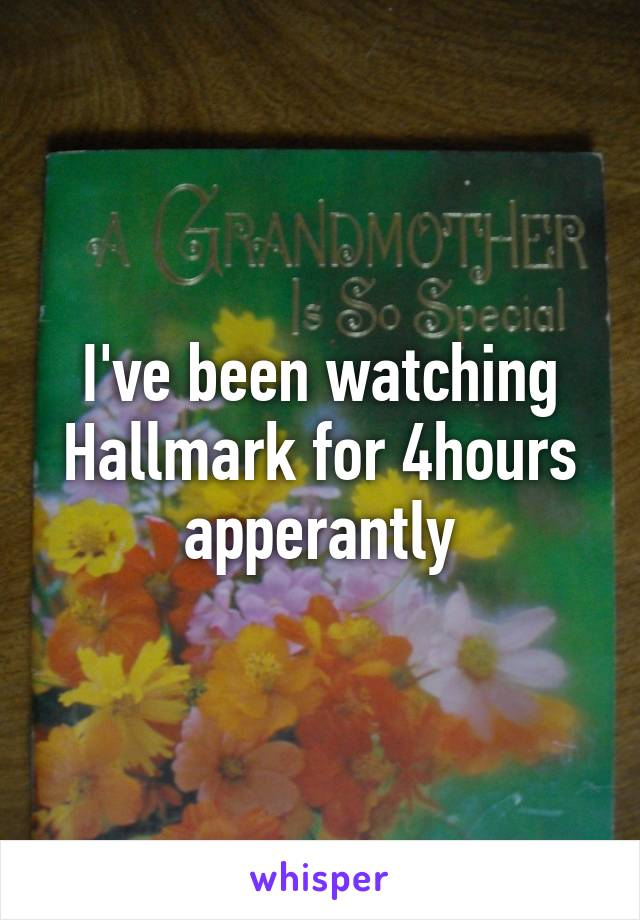 I've been watching Hallmark for 4hours apperantly