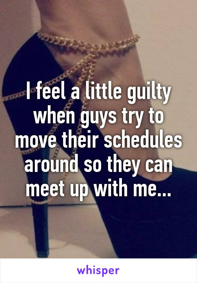 I feel a little guilty when guys try to move their schedules around so they can meet up with me...