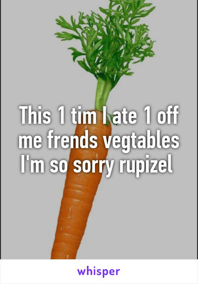 This 1 tim I ate 1 off me frends vegtables I'm so sorry rupizel