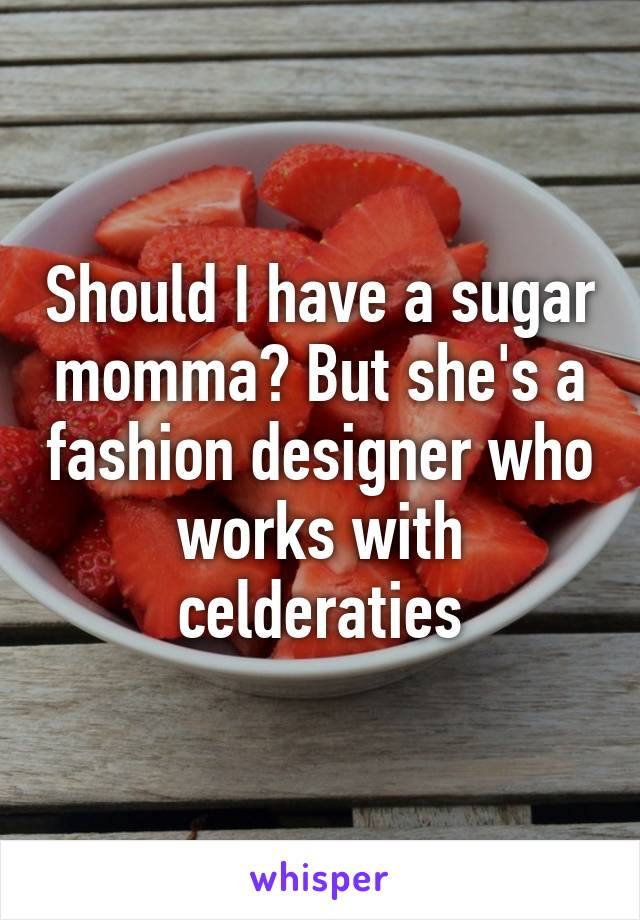 Should I have a sugar momma? But she's a fashion designer who works with celderaties