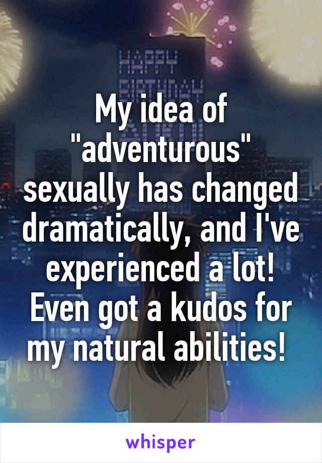 """My idea of """"adventurous"""" sexually has changed dramatically, and I've experienced a lot! Even got a kudos for my natural abilities!"""
