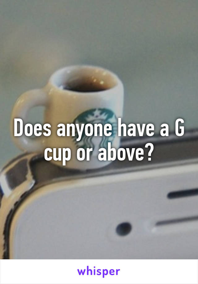 Does anyone have a G cup or above?