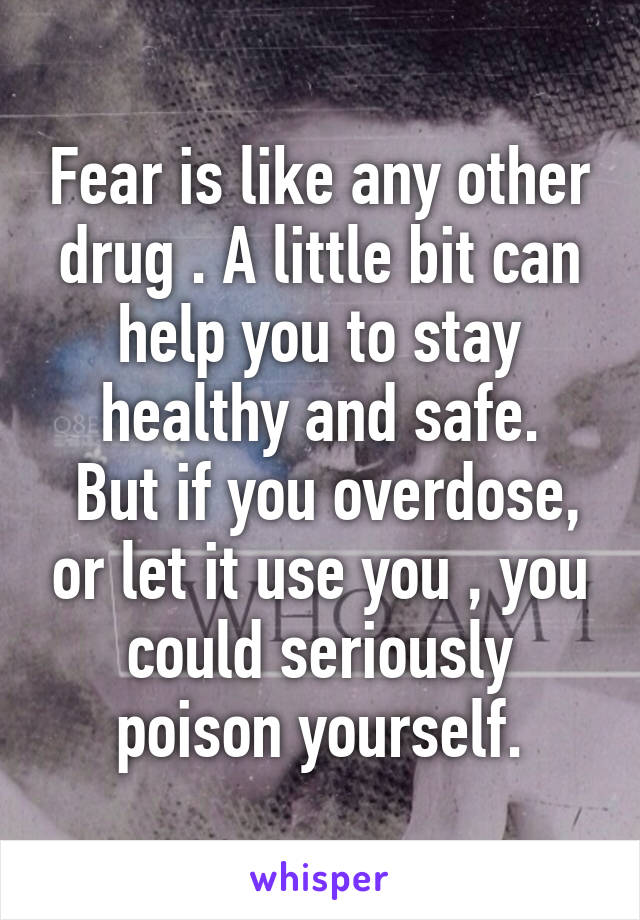Fear is like any other drug . A little bit can help you to stay healthy and safe.  But if you overdose, or let it use you , you could seriously poison yourself.
