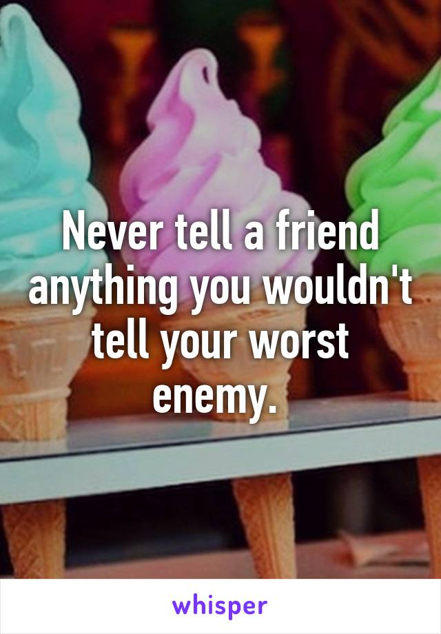 Never tell a friend anything you wouldn't tell your worst enemy.