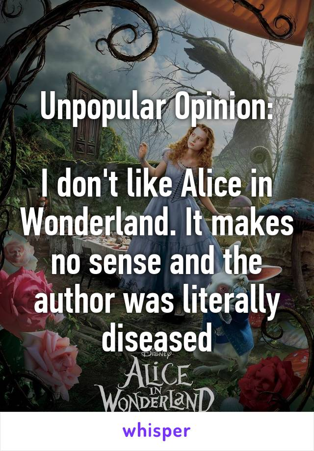 Unpopular Opinion:  I don't like Alice in Wonderland. It makes no sense and the author was literally diseased