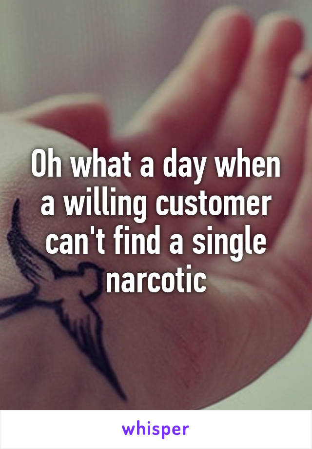 Oh what a day when a willing customer can't find a single narcotic