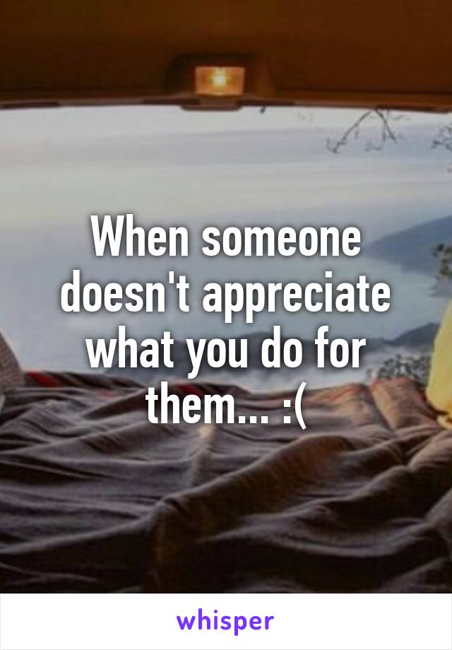 When someone doesn't appreciate what you do for them... :(