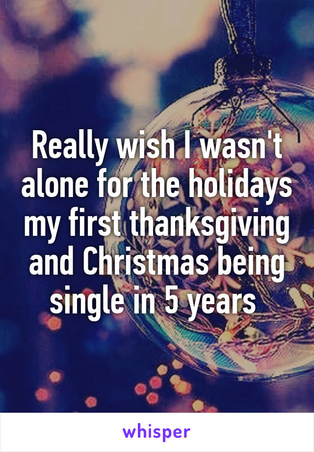 Really wish I wasn't alone for the holidays my first thanksgiving and Christmas being single in 5 years