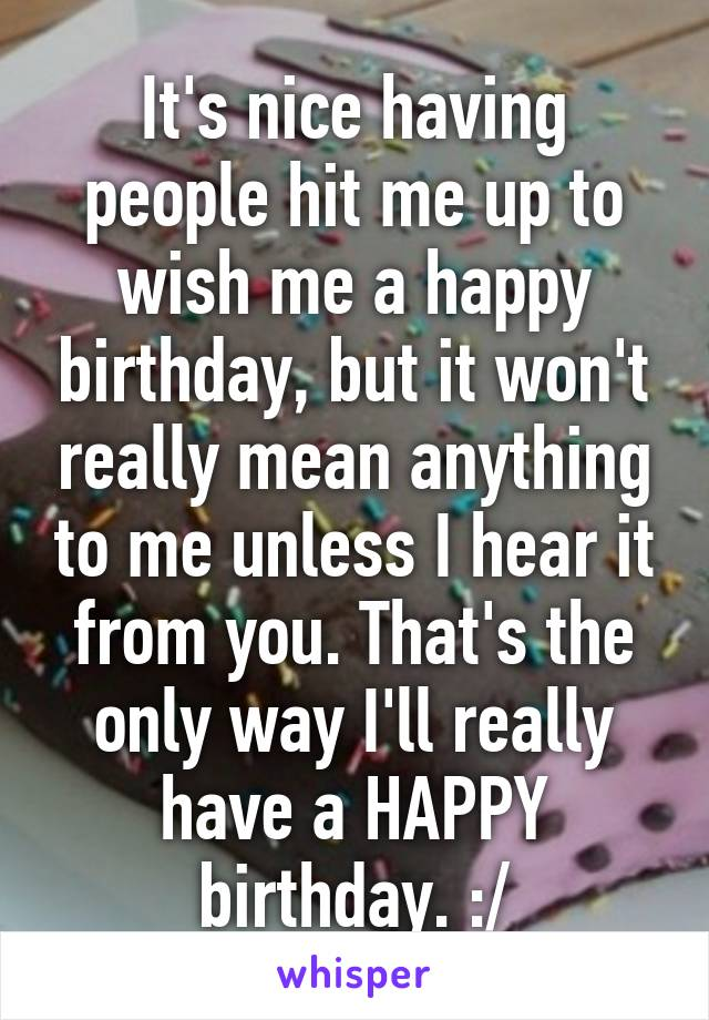 It's nice having people hit me up to wish me a happy birthday, but it won't really mean anything to me unless I hear it from you. That's the only way I'll really have a HAPPY birthday. :/