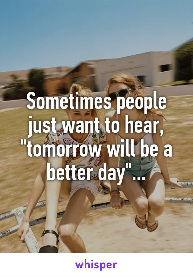"""Sometimes people just want to hear, """"tomorrow will be a better day""""..."""