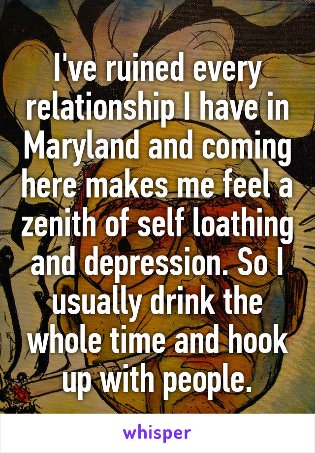 I've ruined every relationship I have in Maryland and coming here makes me feel a zenith of self loathing and depression. So I usually drink the whole time and hook up with people.