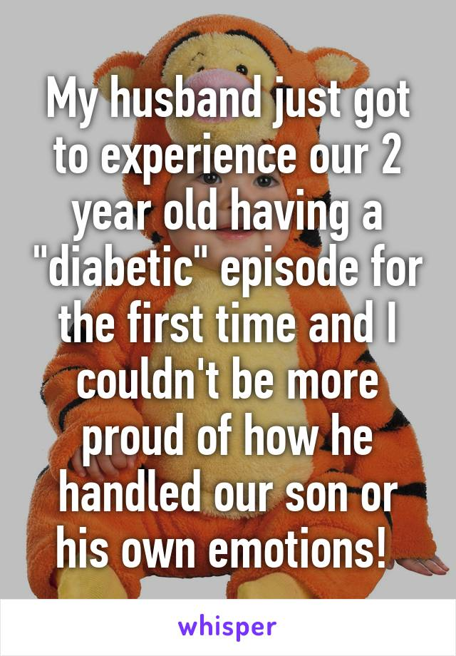 """My husband just got to experience our 2 year old having a """"diabetic"""" episode for the first time and I couldn't be more proud of how he handled our son or his own emotions!"""