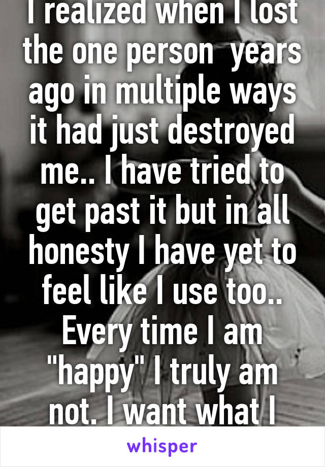 "I realized when I lost the one person  years ago in multiple ways it had just destroyed me.. I have tried to get past it but in all honesty I have yet to feel like I use too.. Every time I am ""happy"" I truly am not. I want what I once had.."