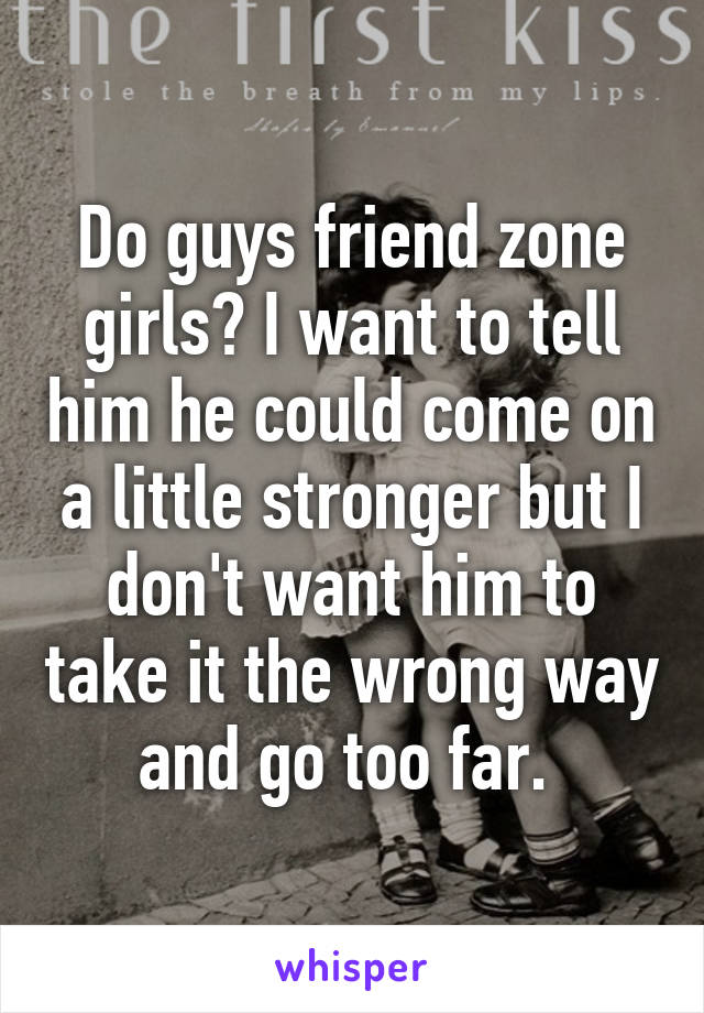 Do guys friend zone girls? I want to tell him he could come on a little stronger but I don't want him to take it the wrong way and go too far.