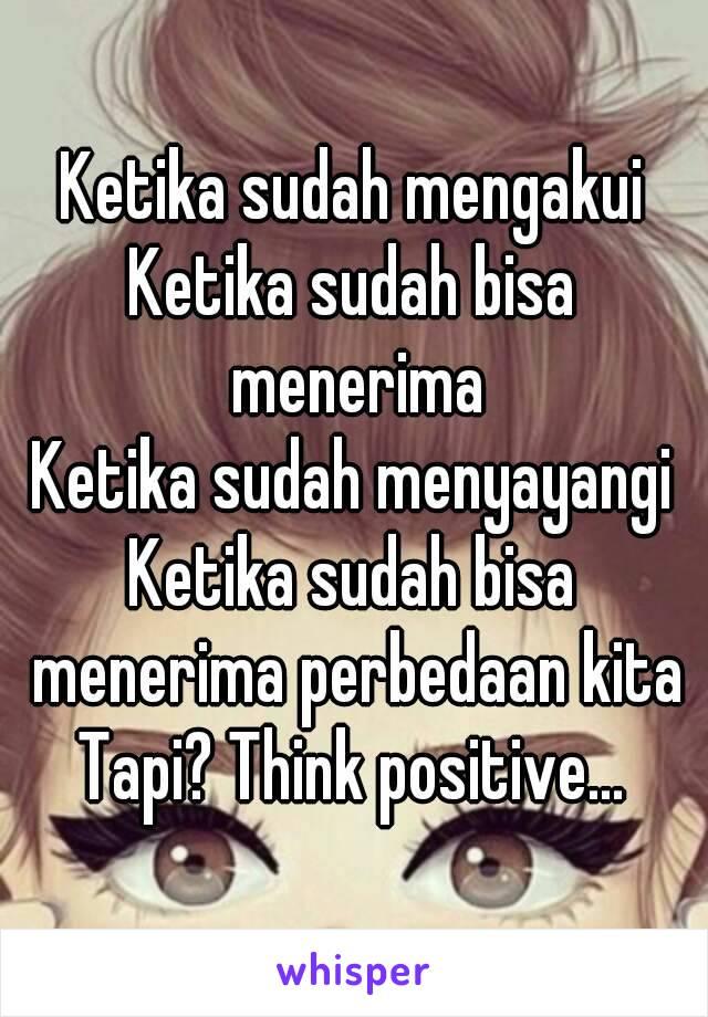 Ketika sudah mengakui Ketika sudah bisa menerima Ketika sudah menyayangi Ketika sudah bisa menerima perbedaan kita Tapi? Think positive...