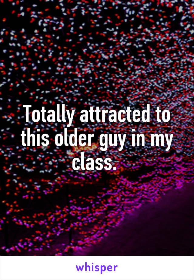 Totally attracted to this older guy in my class.