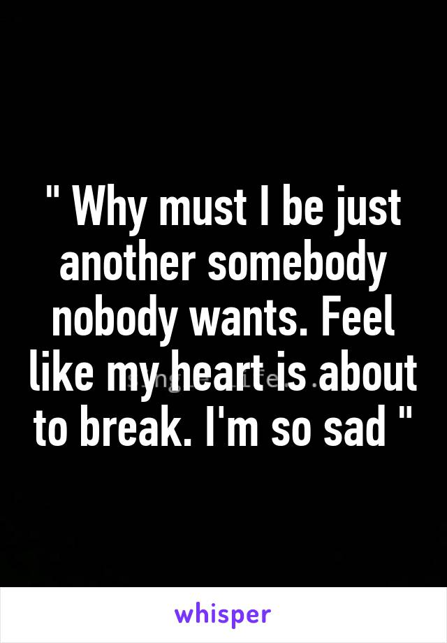 """"""" Why must I be just another somebody nobody wants. Feel like my heart is about to break. I'm so sad """""""