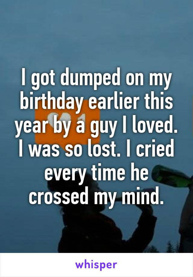 I got dumped on my birthday earlier this year by a guy I loved. I was so lost. I cried every time he crossed my mind.