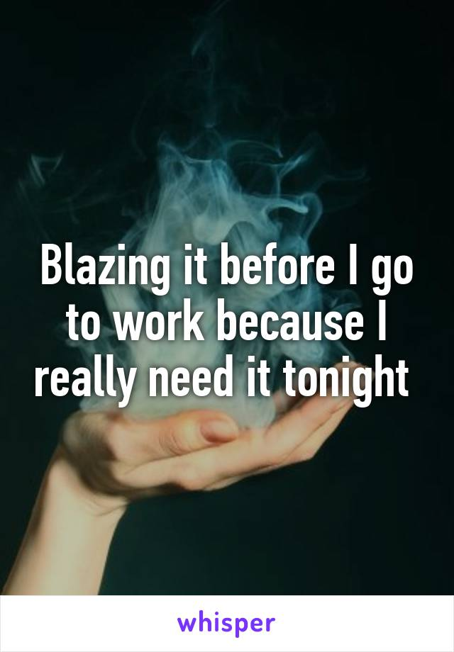 Blazing it before I go to work because I really need it tonight