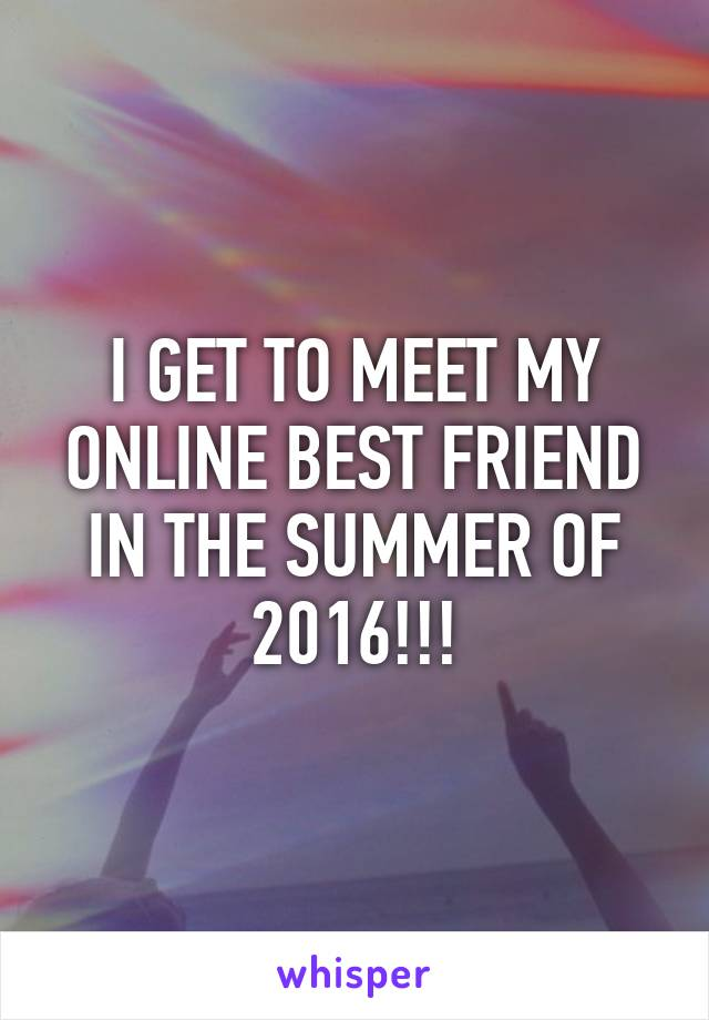 I GET TO MEET MY ONLINE BEST FRIEND IN THE SUMMER OF 2016!!!