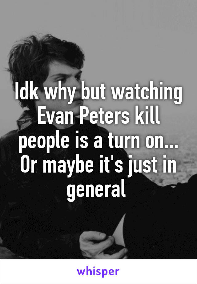 Idk why but watching Evan Peters kill people is a turn on... Or maybe it's just in general