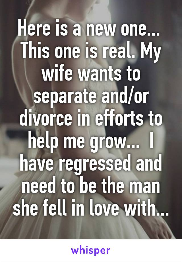 Here is a new one...  This one is real. My wife wants to separate and/or divorce in efforts to help me grow...  I have regressed and need to be the man she fell in love with...