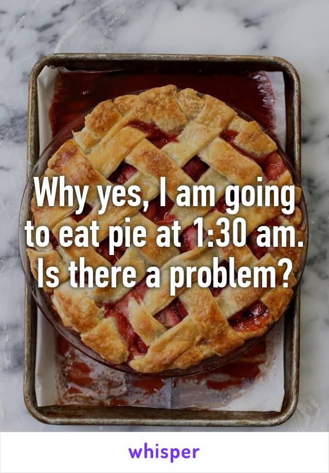 Why yes, I am going to eat pie at 1:30 am. Is there a problem?