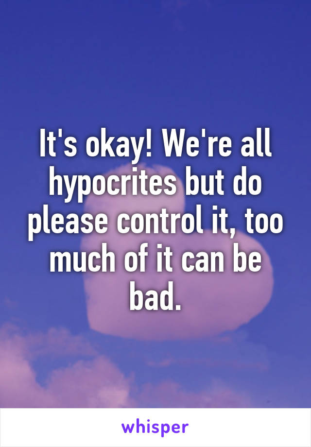 It's okay! We're all hypocrites but do please control it, too much of it can be bad.