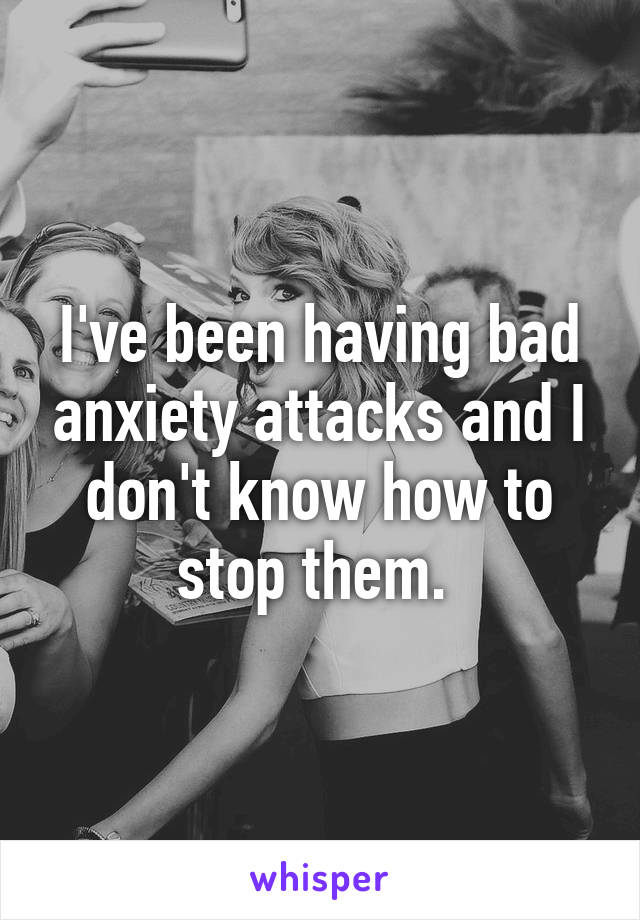 I've been having bad anxiety attacks and I don't know how to stop them.