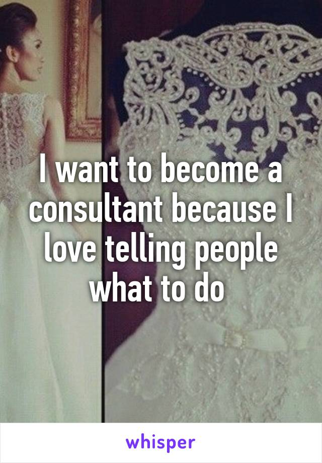 I want to become a consultant because I love telling people what to do