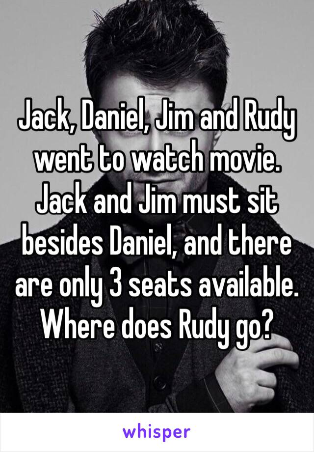 Jack, Daniel, Jim and Rudy went to watch movie. Jack and Jim must sit besides Daniel, and there are only 3 seats available. Where does Rudy go?