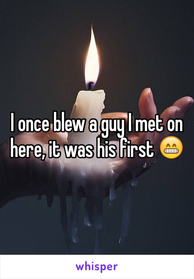 I once blew a guy I met on here, it was his first 😁