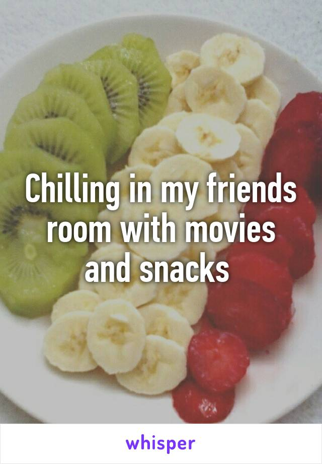 Chilling in my friends room with movies and snacks