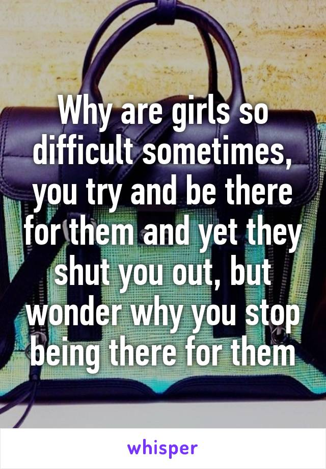 Why are girls so difficult sometimes, you try and be there for them and yet they shut you out, but wonder why you stop being there for them
