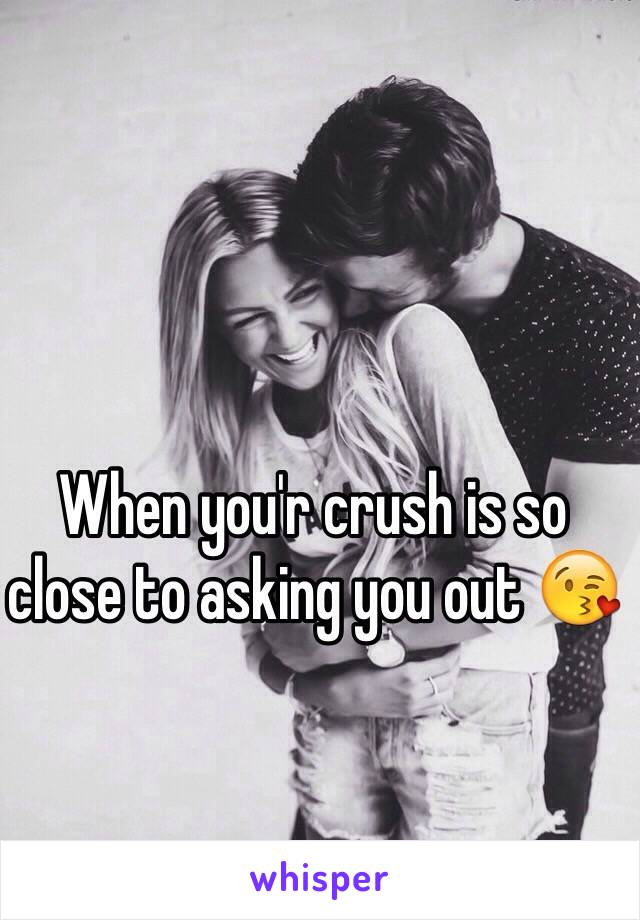 When you'r crush is so close to asking you out 😘