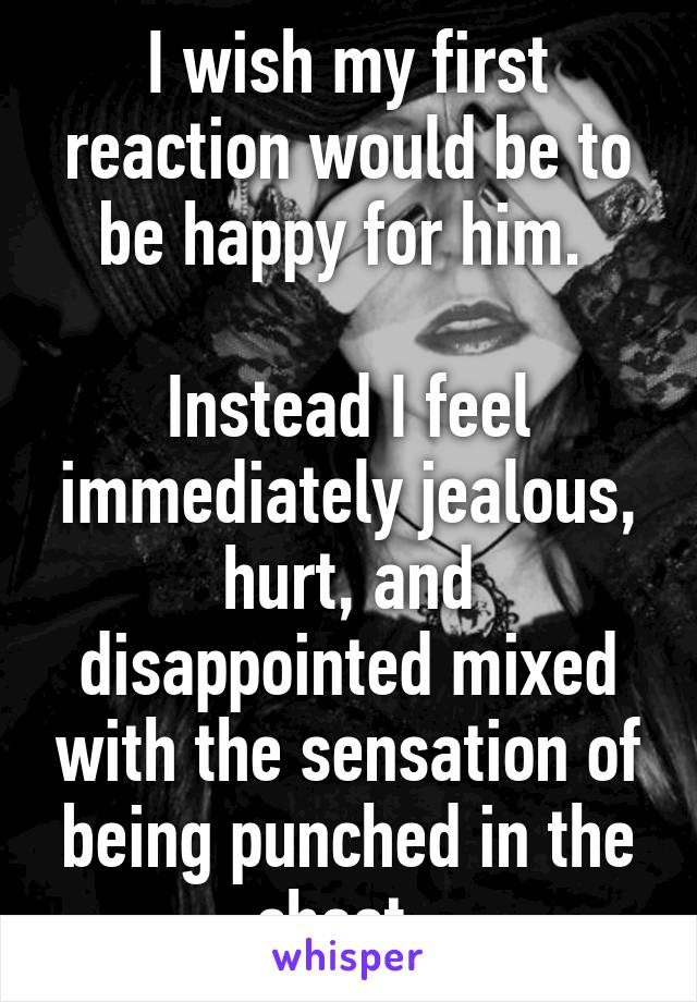 I wish my first reaction would be to be happy for him.   Instead I feel immediately jealous, hurt, and disappointed mixed with the sensation of being punched in the chest.