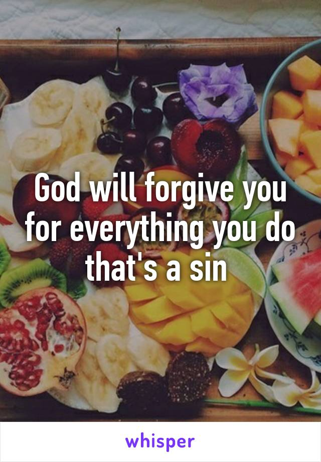 God will forgive you for everything you do that's a sin