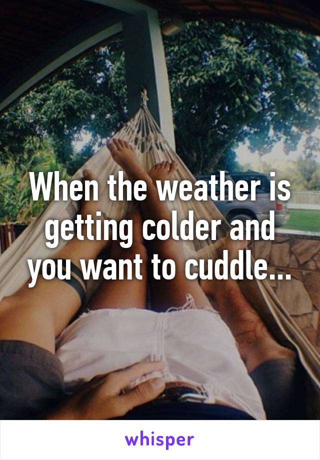 When the weather is getting colder and you want to cuddle...