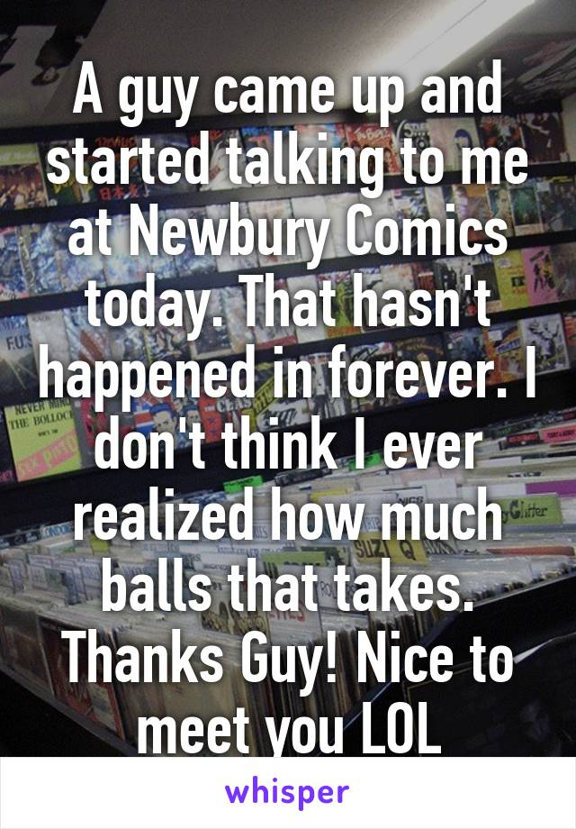 A guy came up and started talking to me at Newbury Comics today. That hasn't happened in forever. I don't think I ever realized how much balls that takes. Thanks Guy! Nice to meet you LOL
