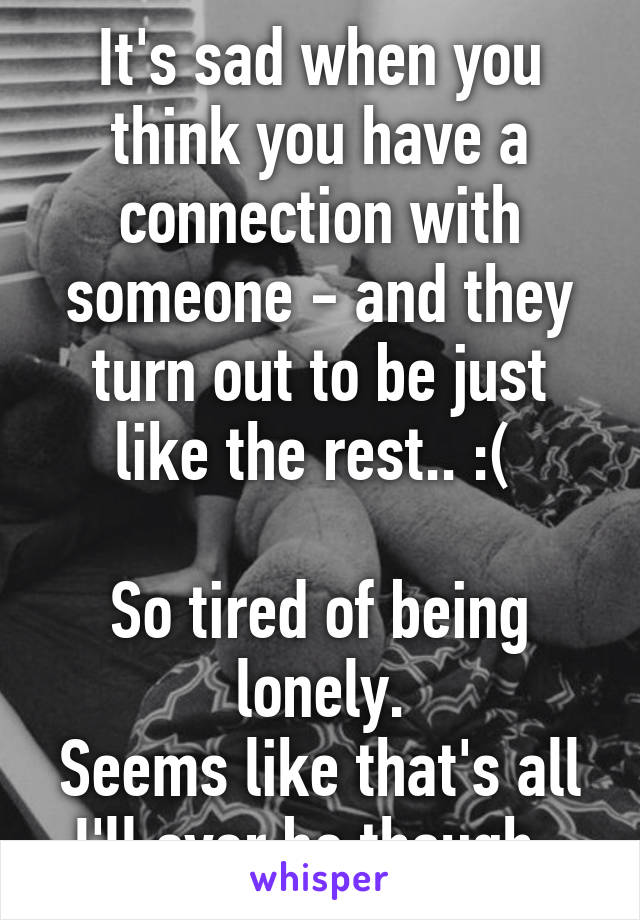 It's sad when you think you have a connection with someone - and they turn out to be just like the rest.. :(   So tired of being lonely. Seems like that's all I'll ever be though.